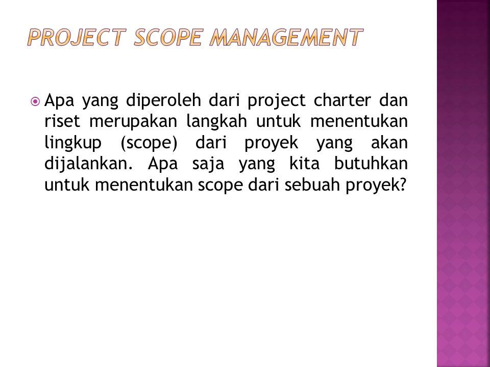  Apa yang diperoleh dari project charter dan riset merupakan langkah untuk menentukan lingkup (scope) dari proyek yang akan dijalankan. Apa saja yang