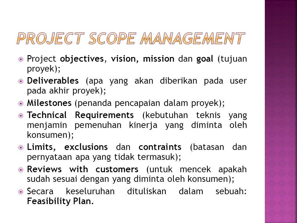  Project objectives, vision, mission dan goal (tujuan proyek);  Deliverables (apa yang akan diberikan pada user pada akhir proyek);  Milestones (penanda pencapaian dalam proyek);  Technical Requirements (kebutuhan teknis yang menjamin pemenuhan kinerja yang diminta oleh konsumen);  Limits, exclusions dan contraints (batasan dan pernyataan apa yang tidak termasuk);  Reviews with customers (untuk mencek apakah sudah sesuai dengan yang diminta oleh konsumen);  Secara keseluruhan dituliskan dalam sebuah: Feasibility Plan.