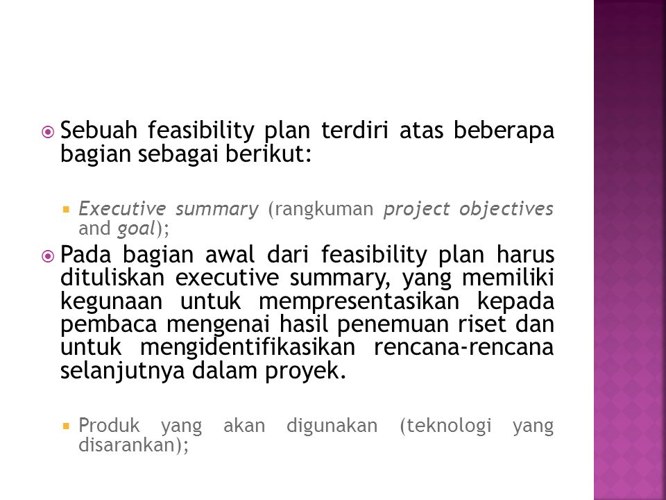  Sebuah feasibility plan terdiri atas beberapa bagian sebagai berikut:  Executive summary (rangkuman project objectives and goal);  Pada bagian awal dari feasibility plan harus dituliskan executive summary, yang memiliki kegunaan untuk mempresentasikan kepada pembaca mengenai hasil penemuan riset dan untuk mengidentifikasikan rencana-rencana selanjutnya dalam proyek.