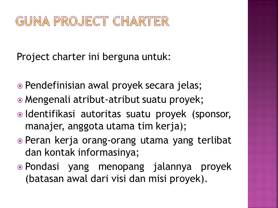 Sebuah proyek charter akan menumbuhkan:  Sense of responsibility/tanggung jawab (manajer)  Sense of teamwork/kerja sama (tim kerja)  Sense of ownership/kepemikikan (sponsor)  Setelah project charter terbentuk, akan dilanjutkan dengan feasibility plan dan riset terhadap proyek.