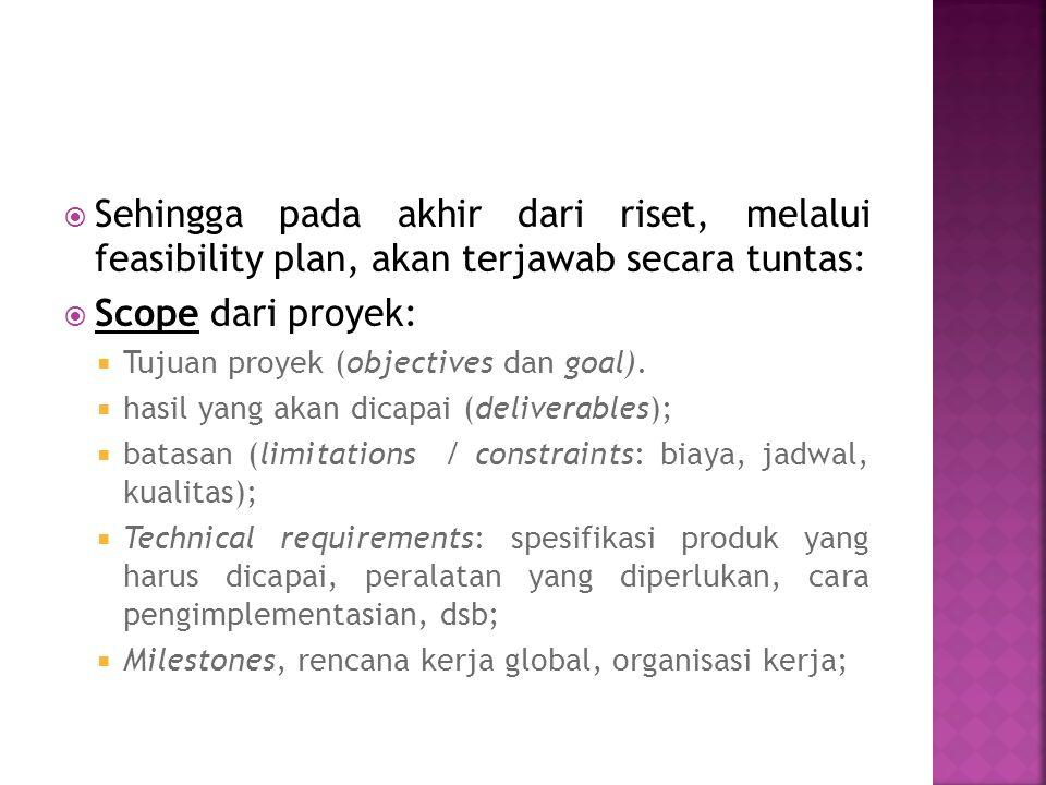  Sehingga pada akhir dari riset, melalui feasibility plan, akan terjawab secara tuntas:  Scope dari proyek:  Tujuan proyek (objectives dan goal).