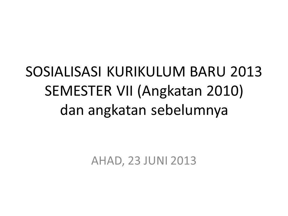 SOSIALISASI KURIKULUM BARU 2013 SEMESTER VII (Angkatan 2010) dan angkatan sebelumnya AHAD, 23 JUNI 2013