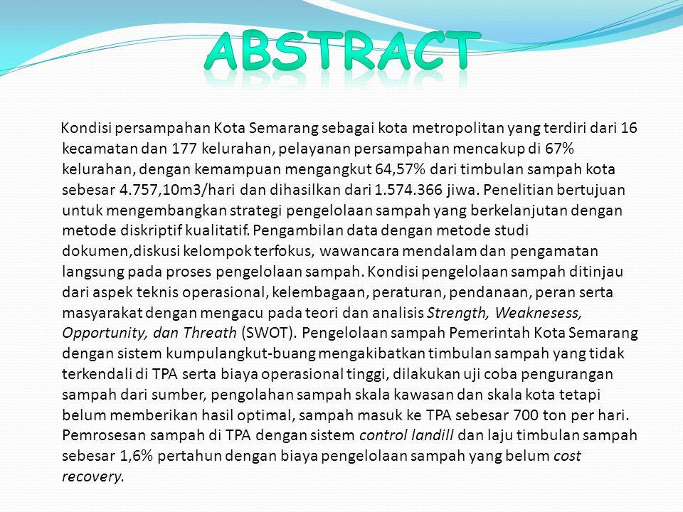 Kondisi persampahan Kota Semarang sebagai kota metropolitan yang terdiri dari 16 kecamatan dan 177 kelurahan, pelayanan persampahan mencakup di 67% kelurahan, dengan kemampuan mengangkut 64,57% dari timbulan sampah kota sebesar 4.757,10m3/hari dan dihasilkan dari 1.574.366 jiwa.