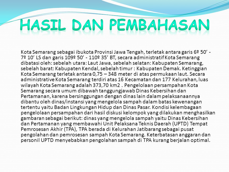 Kota Semarang sebagai ibukota Provinsi Jawa Tengah, terletak antara garis 6º 50' - 7º 10' LS dan garis 109º 50' - 110º 35' BT, secara administratif Kota Semarang dibatasi oleh: sebelah utara: Laut Jawa, sebelah selatan: Kabupaten Semarang, sebelah barat: Kabupaten Kendal, sebelah timur : Kabupaten Demak.