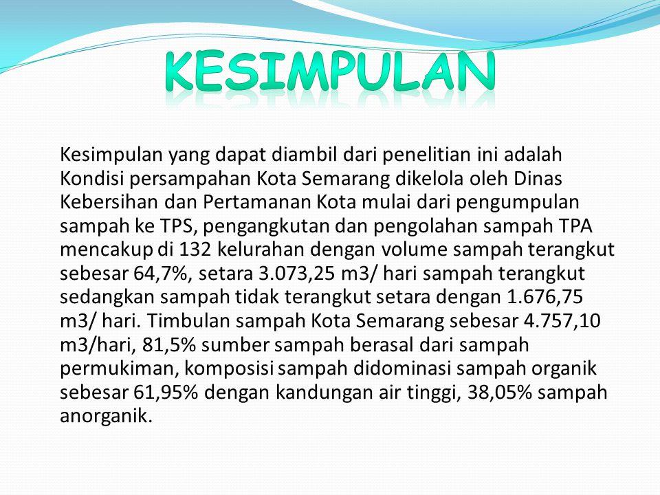 Kesimpulan yang dapat diambil dari penelitian ini adalah Kondisi persampahan Kota Semarang dikelola oleh Dinas Kebersihan dan Pertamanan Kota mulai dari pengumpulan sampah ke TPS, pengangkutan dan pengolahan sampah TPA mencakup di 132 kelurahan dengan volume sampah terangkut sebesar 64,7%, setara 3.073,25 m3/ hari sampah terangkut sedangkan sampah tidak terangkut setara dengan 1.676,75 m3/ hari.