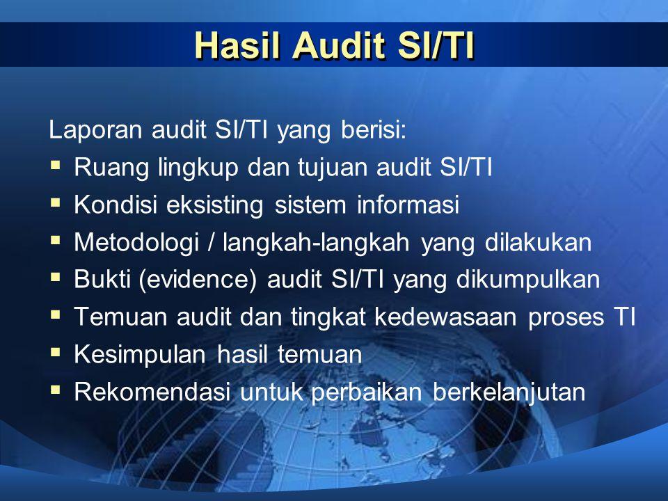 Hasil Audit SI/TI Laporan audit SI/TI yang berisi:  Ruang lingkup dan tujuan audit SI/TI  Kondisi eksisting sistem informasi  Metodologi / langkah-
