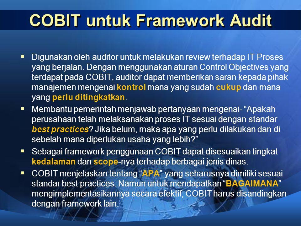 COBIT untuk Framework Audit  Digunakan oleh auditor untuk melakukan review terhadap IT Proses yang berjalan. Dengan menggunakan aturan Control Object