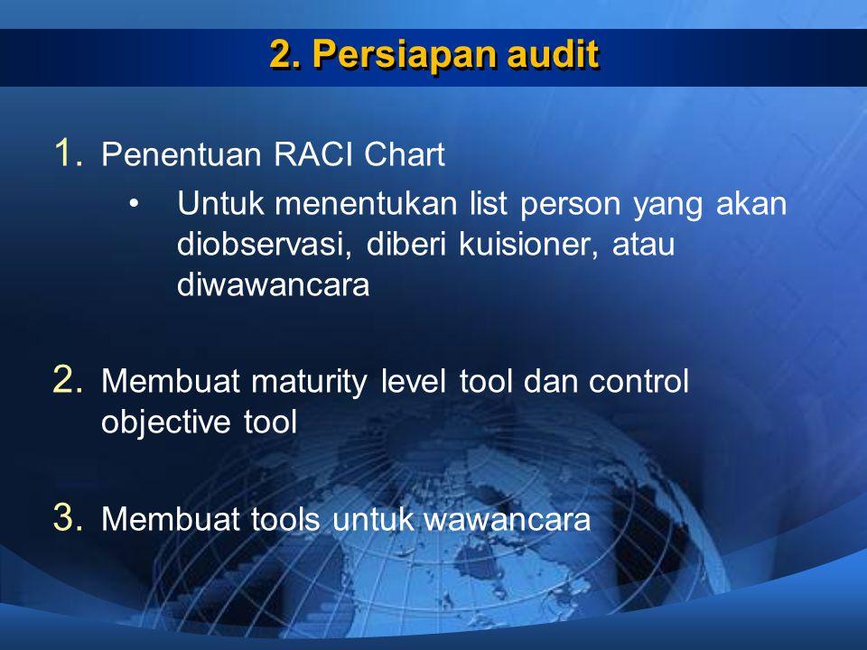 2. Persiapan audit 1. Penentuan RACI Chart Untuk menentukan list person yang akan diobservasi, diberi kuisioner, atau diwawancara 2. Membuat maturity