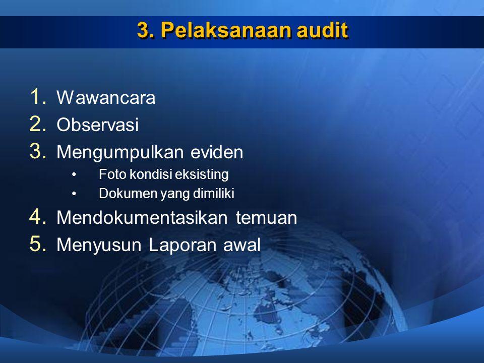 3. Pelaksanaan audit 1. Wawancara 2. Observasi 3. Mengumpulkan eviden Foto kondisi eksisting Dokumen yang dimiliki 4. Mendokumentasikan temuan 5. Meny