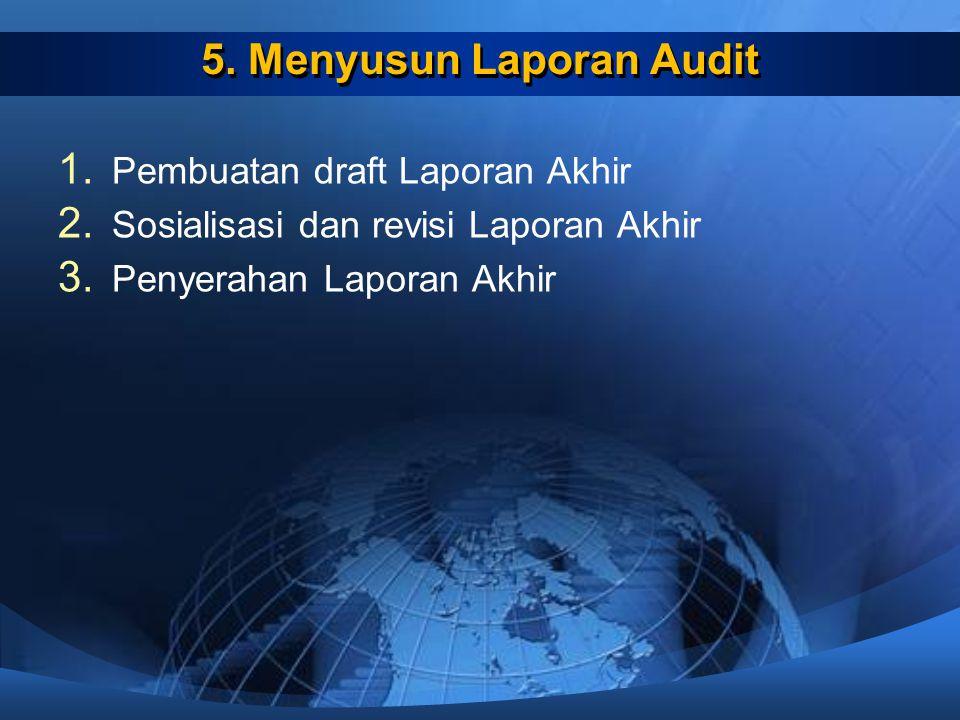 5. Menyusun Laporan Audit 1. Pembuatan draft Laporan Akhir 2. Sosialisasi dan revisi Laporan Akhir 3. Penyerahan Laporan Akhir