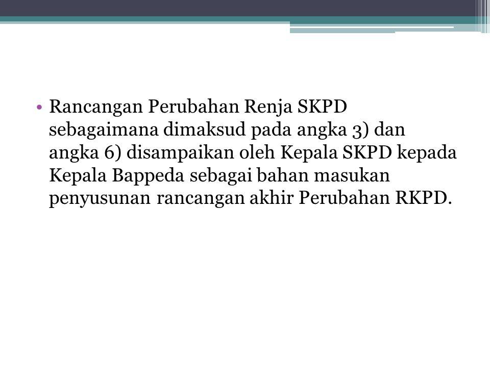 Rancangan Perubahan Renja SKPD sebagaimana dimaksud pada angka 3) dan angka 6) disampaikan oleh Kepala SKPD kepada Kepala Bappeda sebagai bahan masuka