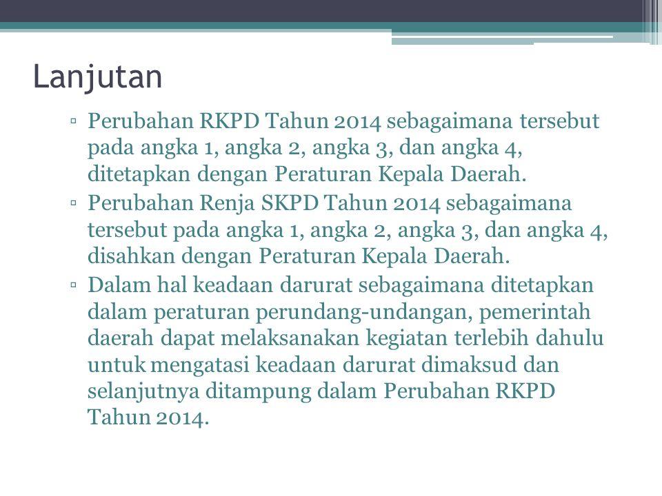 Lanjutan ▫Perubahan RKPD Tahun 2014 sebagaimana tersebut pada angka 1, angka 2, angka 3, dan angka 4, ditetapkan dengan Peraturan Kepala Daerah.