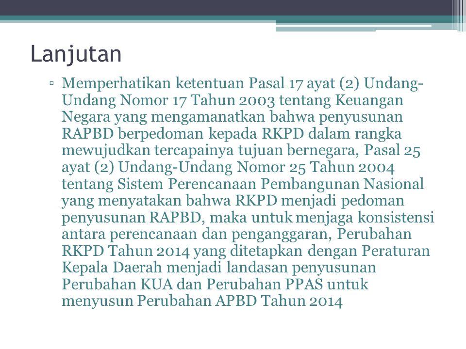 Lanjutan ▫Memperhatikan ketentuan Pasal 17 ayat (2) Undang- Undang Nomor 17 Tahun 2003 tentang Keuangan Negara yang mengamanatkan bahwa penyusunan RAPBD berpedoman kepada RKPD dalam rangka mewujudkan tercapainya tujuan bernegara, Pasal 25 ayat (2) Undang-Undang Nomor 25 Tahun 2004 tentang Sistem Perencanaan Pembangunan Nasional yang menyatakan bahwa RKPD menjadi pedoman penyusunan RAPBD, maka untuk menjaga konsistensi antara perencanaan dan penganggaran, Perubahan RKPD Tahun 2014 yang ditetapkan dengan Peraturan Kepala Daerah menjadi landasan penyusunan Perubahan KUA dan Perubahan PPAS untuk menyusun Perubahan APBD Tahun 2014