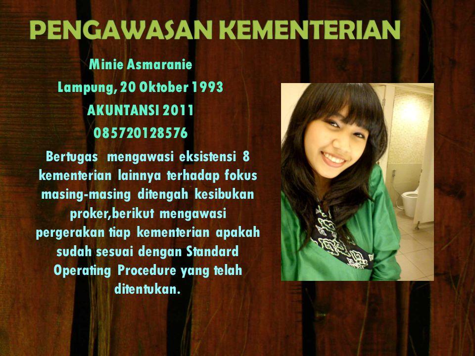 Minie Asmaranie Lampung, 20 Oktober 1993 AKUNTANSI 2011 085720128576 Bertugas mengawasi eksistensi 8 kementerian lainnya terhadap fokus masing-masing
