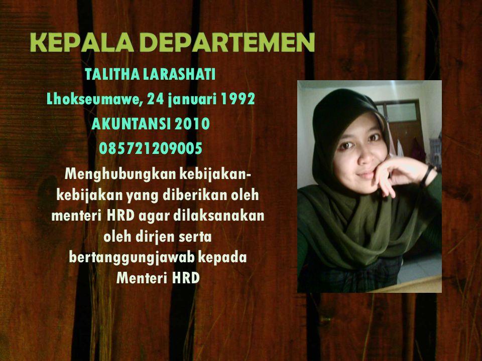 TALITHA LARASHATI Lhokseumawe, 24 januari 1992 AKUNTANSI 2010 085721209005 Menghubungkan kebijakan- kebijakan yang diberikan oleh menteri HRD agar dilaksanakan oleh dirjen serta bertanggungjawab kepada Menteri HRD