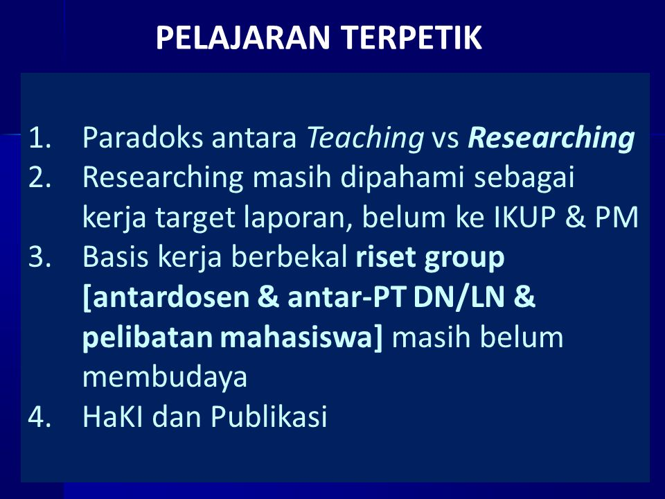 PELAJARAN TERPETIK 1.Paradoks antara Teaching vs Researching 2.Researching masih dipahami sebagai kerja target laporan, belum ke IKUP & PM 3.Basis kerja berbekal riset group [antardosen & antar-PT DN/LN & pelibatan mahasiswa] masih belum membudaya 4.HaKI dan Publikasi