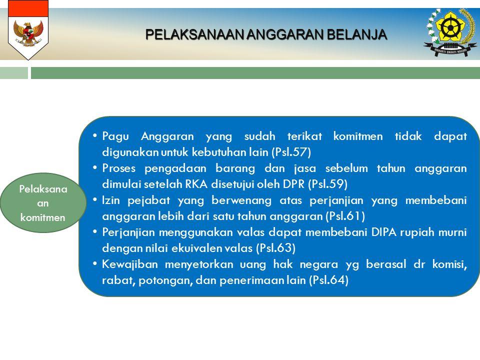 PELAKSANAAN ANGGARAN BELANJA PELAKSANAAN ANGGARAN BELANJA Pagu Anggaran yang sudah terikat komitmen tidak dapat digunakan untuk kebutuhan lain (Psl.57) Proses pengadaan barang dan jasa sebelum tahun anggaran dimulai setelah RKA disetujui oleh DPR (Psl.59) Izin pejabat yang berwenang atas perjanjian yang membebani anggaran lebih dari satu tahun anggaran (Psl.61) Perjanjian menggunakan valas dapat membebani DIPA rupiah murni dengan nilai ekuivalen valas (Psl.63) Kewajiban menyetorkan uang hak negara yg berasal dr komisi, rabat, potongan, dan penerimaan lain (Psl.64) Pelaksana an komitmen