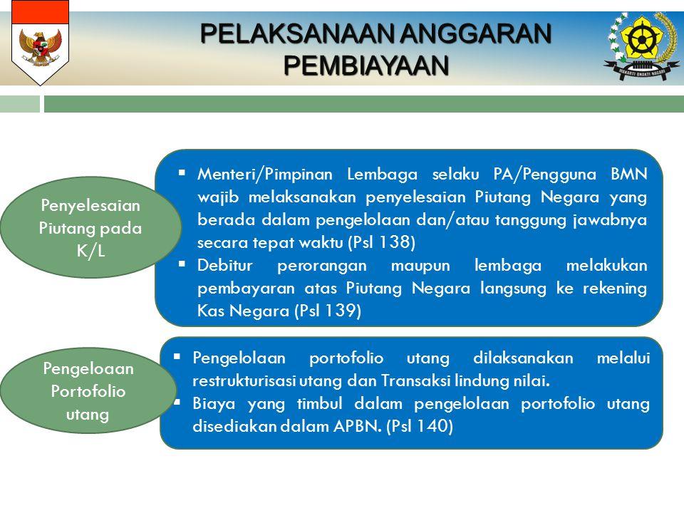PELAKSANAAN ANGGARAN PELAKSANAAN ANGGARANPEMBIAYAAN  Menteri/Pimpinan Lembaga selaku PA/Pengguna BMN wajib melaksanakan penyelesaian Piutang Negara yang berada dalam pengelolaan dan/atau tanggung jawabnya secara tepat waktu (Psl 138)  Debitur perorangan maupun lembaga melakukan pembayaran atas Piutang Negara langsung ke rekening Kas Negara (Psl 139) Penyelesaian Piutang pada K/L  Pengelolaan portofolio utang dilaksanakan melalui restrukturisasi utang dan Transaksi lindung nilai.