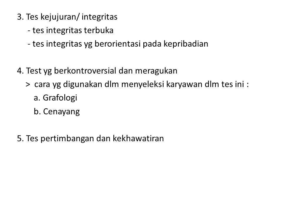 3. Tes kejujuran/ integritas - tes integritas terbuka - tes integritas yg berorientasi pada kepribadian 4. Test yg berkontroversial dan meragukan > ca