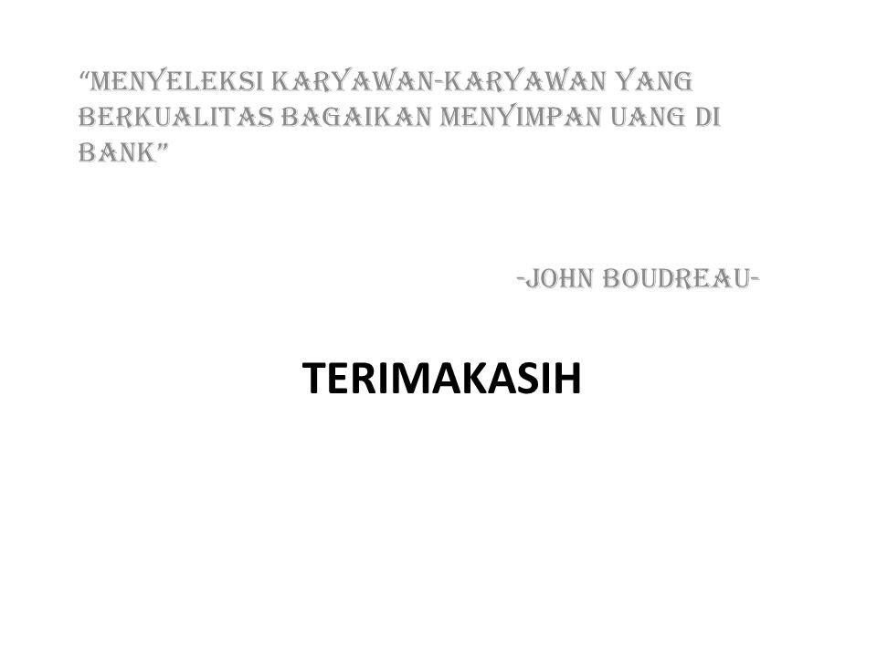 TERIMAKASIH MENYELEKSI KARYAWAN-KARYAWAN YANG BERKUALITAS BAGAIKAN MENYIMPAN UANG DI BANK -John Boudreau-