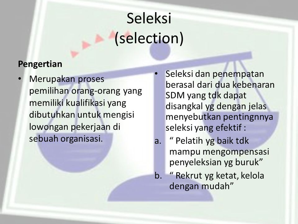 Seleksi (selection) Pengertian Merupakan proses pemilihan orang-orang yang memiliki kualifikasi yang dibutuhkan untuk mengisi lowongan pekerjaan di sebuah organisasi.