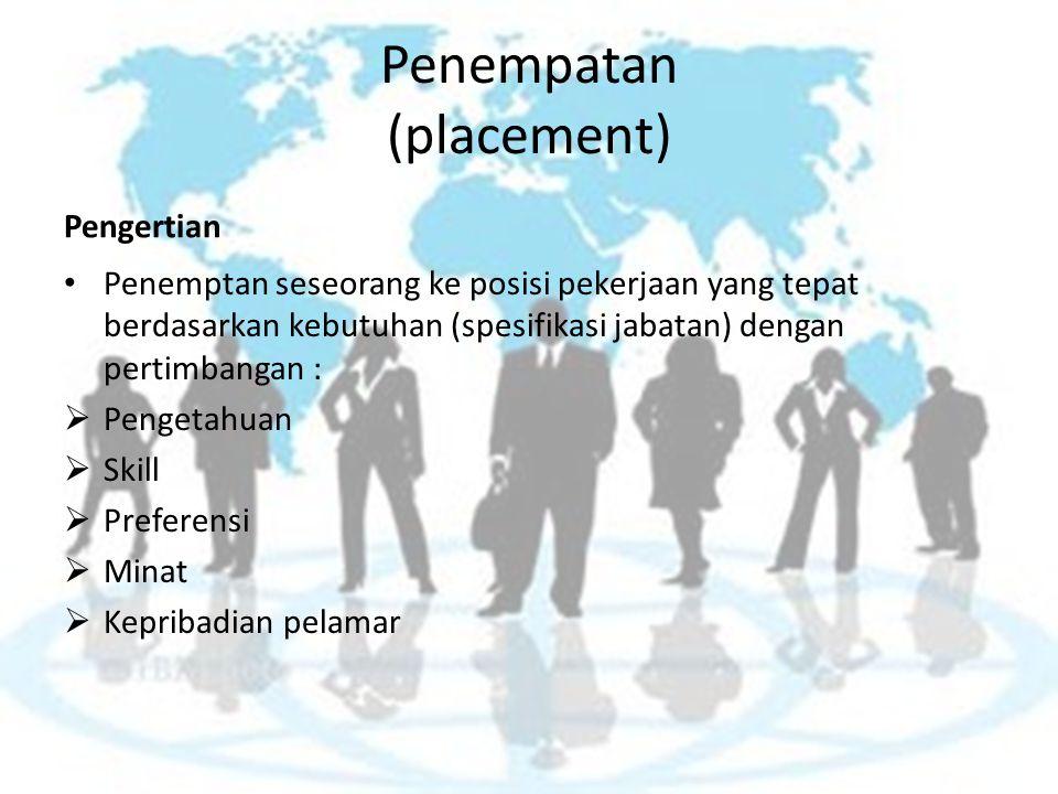 Penempatan (placement) Pengertian Penemptan seseorang ke posisi pekerjaan yang tepat berdasarkan kebutuhan (spesifikasi jabatan) dengan pertimbangan :  Pengetahuan  Skill  Preferensi  Minat  Kepribadian pelamar