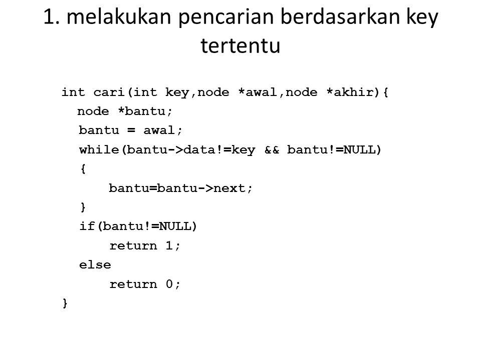 1. melakukan pencarian berdasarkan key tertentu int cari(int key,node *awal,node *akhir){ node *bantu; bantu = awal; while(bantu->data!=key && bantu!=