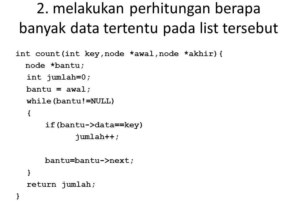 2. melakukan perhitungan berapa banyak data tertentu pada list tersebut int count(int key,node *awal,node *akhir){ node *bantu; int jumlah=0; bantu =