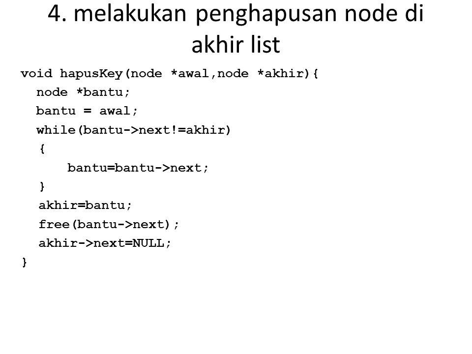 4. melakukan penghapusan node di akhir list void hapusKey(node *awal,node *akhir){ node *bantu; bantu = awal; while(bantu->next!=akhir) { bantu=bantu-