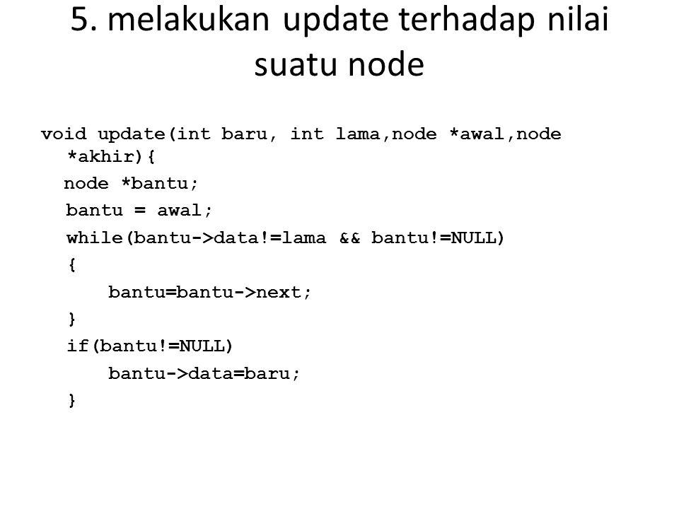 5. melakukan update terhadap nilai suatu node void update(int baru, int lama,node *awal,node *akhir){ node *bantu; bantu = awal; while(bantu->data!=la