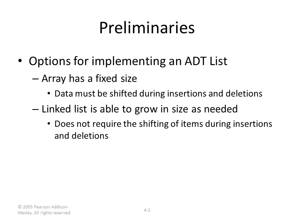 © 2005 Pearson Addison- Wesley. All rights reserved 4-2 Preliminaries Options for implementing an ADT List – Array has a fixed size Data must be shift