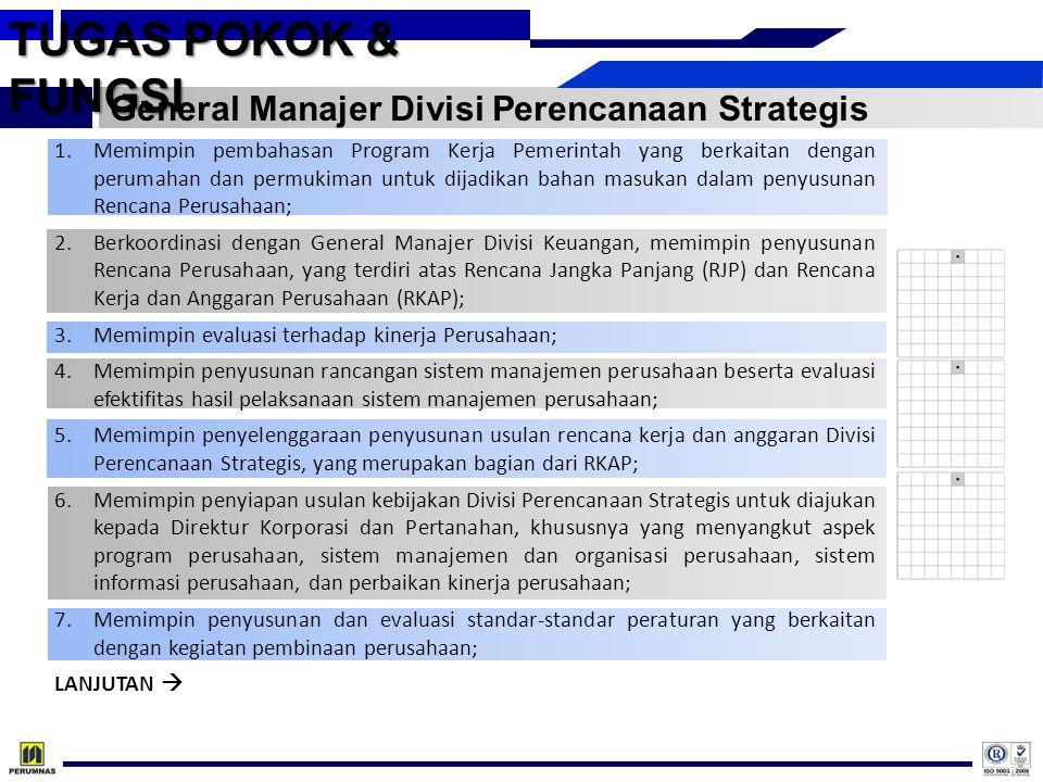 TUGAS POKOK & FUNGSI General Manajer Divisi Perencanaan Strategis 1.Memimpin pembahasan Program Kerja Pemerintah yang berkaitan dengan perumahan dan permukiman untuk dijadikan bahan masukan dalam penyusunan Rencana Perusahaan; 2.Berkoordinasi dengan General Manajer Divisi Keuangan, memimpin penyusunan Rencana Perusahaan, yang terdiri atas Rencana Jangka Panjang (RJP) dan Rencana Kerja dan Anggaran Perusahaan (RKAP); 3.Memimpin evaluasi terhadap kinerja Perusahaan; 4.Memimpin penyusunan rancangan sistem manajemen perusahaan beserta evaluasi efektifitas hasil pelaksanaan sistem manajemen perusahaan; 5.Memimpin penyelenggaraan penyusunan usulan rencana kerja dan anggaran Divisi Perencanaan Strategis, yang merupakan bagian dari RKAP; 6.Memimpin penyiapan usulan kebijakan Divisi Perencanaan Strategis untuk diajukan kepada Direktur Korporasi dan Pertanahan, khususnya yang menyangkut aspek program perusahaan, sistem manajemen dan organisasi perusahaan, sistem informasi perusahaan, dan perbaikan kinerja perusahaan; 7.Memimpin penyusunan dan evaluasi standar-standar peraturan yang berkaitan dengan kegiatan pembinaan perusahaan; LANJUTAN 
