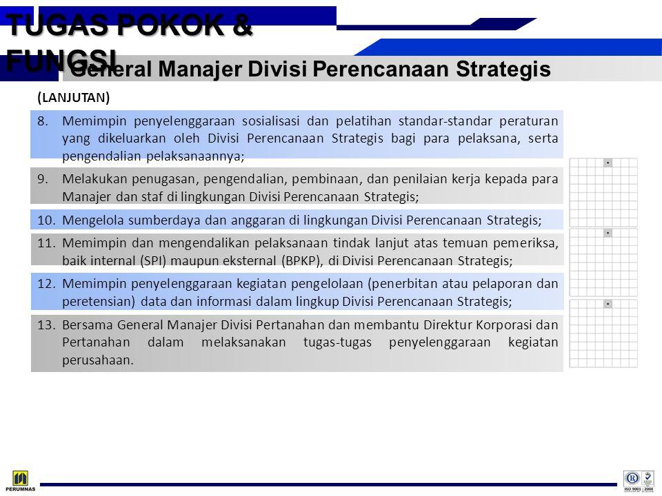 TUGAS POKOK & FUNGSI Manajer Departemen Program Perusahaan 1.Menginventarisir Program Kerja Pemerintah yang berkaitan dengan perumahan dan permukiman; 2.Mengumpulkan bahan-bahan yang diperlukan untuk penyusunan Rencana Perusahaan, baik untuk Rencana Jangka Panjang (RJP) maupun untuk Rencana Kerja dan Anggaran Perusahaan (RKAP); 3.Memantau perkembangan hasil pelaksanaan rencana perusahaan (RJP dan RKAP) dan mengevaluasi tingkat pencapaian pelaksanaan (realisasi) rencana; 4.Melakukan analisis perkembangan kinerja perusahaan; 5.Menyusun usulan sasaran, rencana kerja, dan anggaran Departemen Program Perusahaan yang merupakan bagian dari usulan rencana kerja dan anggaran Divisi Perencanaan Strategis, serta pengendalian pelaksanaan kerja; 6.Melakukan evaluasi terhadap standar-standar peraturan yang diperlukan Departemen Program Perusahaan; 7.Melaksanakan sosialisasi dan pelatihan standar-standar peraturan serta pengendalian pelaksanaannya; 8.Melakukan penugasan, pengendalian, pembinaan, dan penilaian kerja kepada para staf di lingkungan Departemen Program Perusahaan; 9.Memimpin penyelenggaraan kegiatan pengelolaan (penerbitan atau pelaporan dan peretensian) data dan informasi dalam lingkup Departemen Program Perusahaan; 10.Bersama Manajer Departemen Teknologi Informasi, membantu pelaksanaan tugas General Manajer Divisi Perencanaan Strategis.