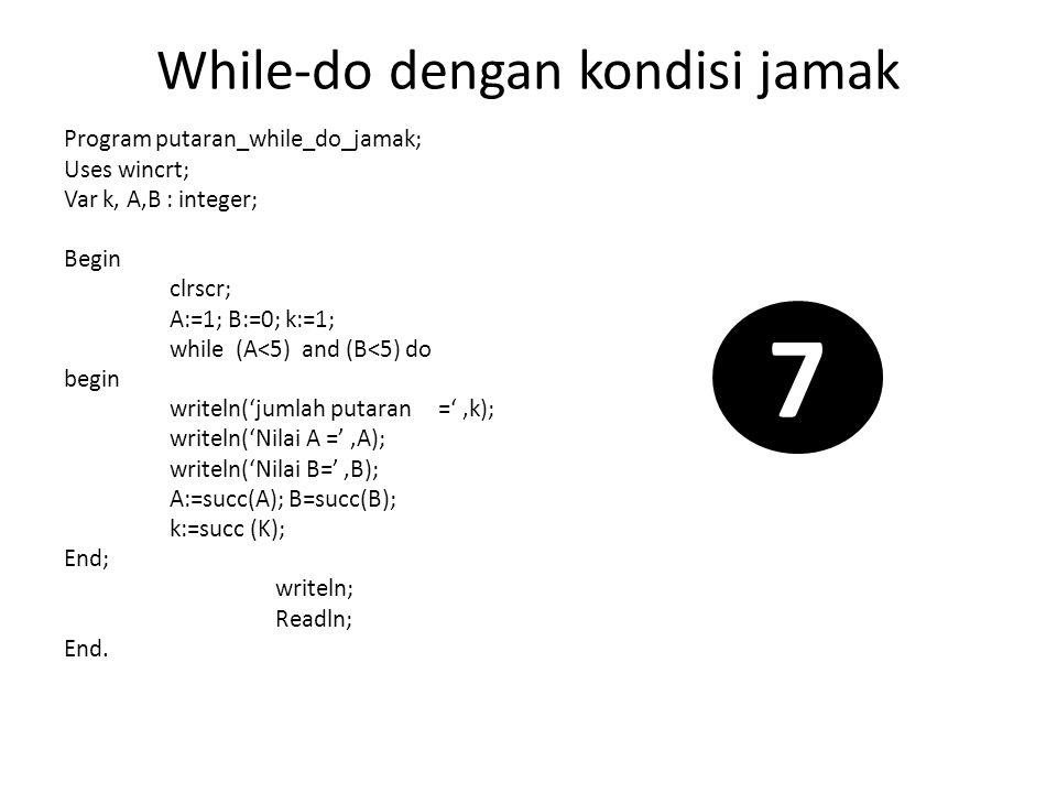 While-do dengan kondisi jamak Program putaran_while_do_jamak; Uses wincrt; Var k, A,B : integer; Begin clrscr; A:=1; B:=0; k:=1; while (A<5) and (B<5)