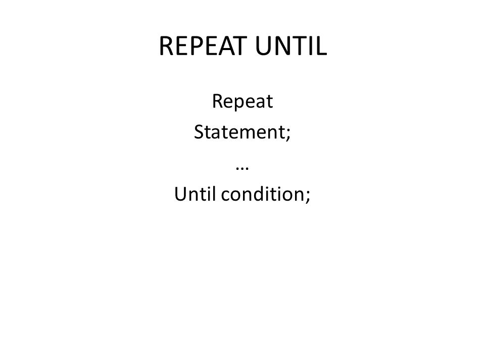 REPEAT UNTIL Repeat Statement; … Until condition;