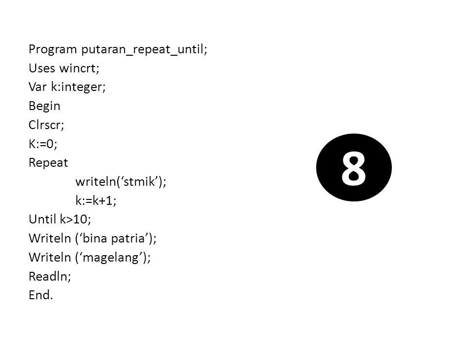 Program putaran_repeat_until; Uses wincrt; Var k:integer; Begin Clrscr; K:=0; Repeat writeln('stmik'); k:=k+1; Until k>10; Writeln ('bina patria'); Wr