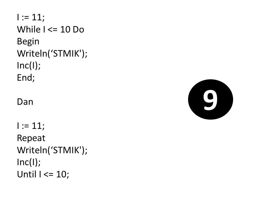 I := 11; While I <= 10 Do Begin Writeln('STMIK'); Inc(I); End; Dan I := 11; Repeat Writeln('STMIK'); Inc(I); Until I <= 10; 9
