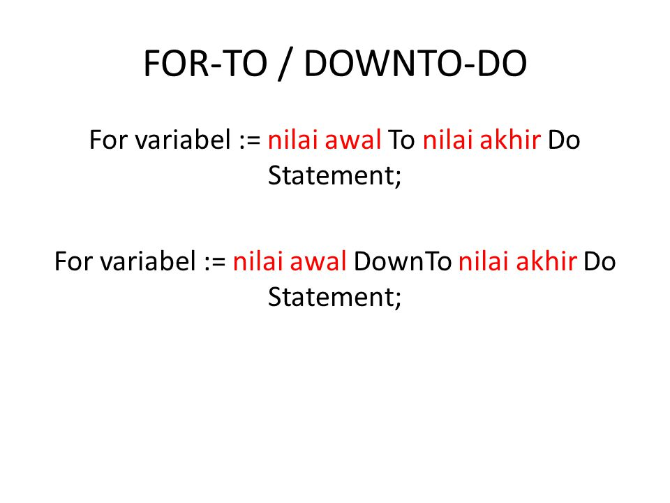 FOR-TO / DOWNTO-DO For variabel := nilai awal To nilai akhir Do Statement; For variabel := nilai awal DownTo nilai akhir Do Statement;