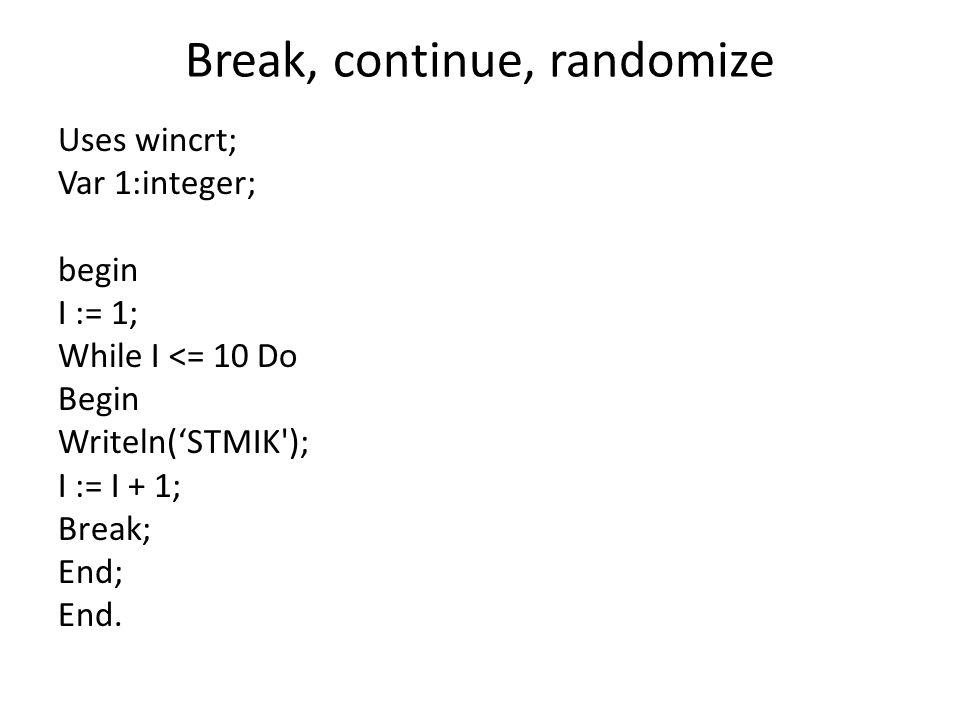 Break, continue, randomize Uses wincrt; Var 1:integer; begin I := 1; While I <= 10 Do Begin Writeln('STMIK'); I := I + 1; Break; End; End.
