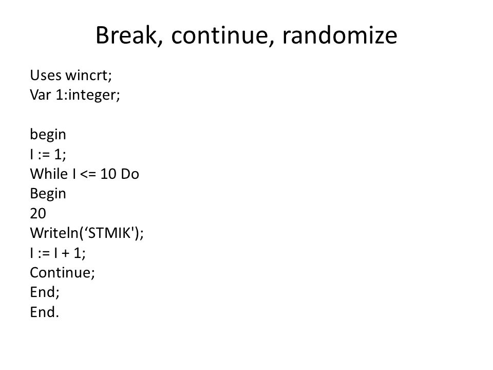 Break, continue, randomize Uses wincrt; Var 1:integer; begin I := 1; While I <= 10 Do Begin 20 Writeln('STMIK'); I := I + 1; Continue; End; End.