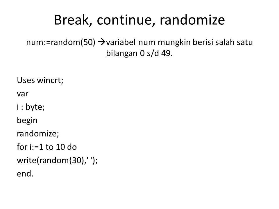 Break, continue, randomize num:=random(50)  variabel num mungkin berisi salah satu bilangan 0 s/d 49. Uses wincrt; var i : byte; begin randomize; for