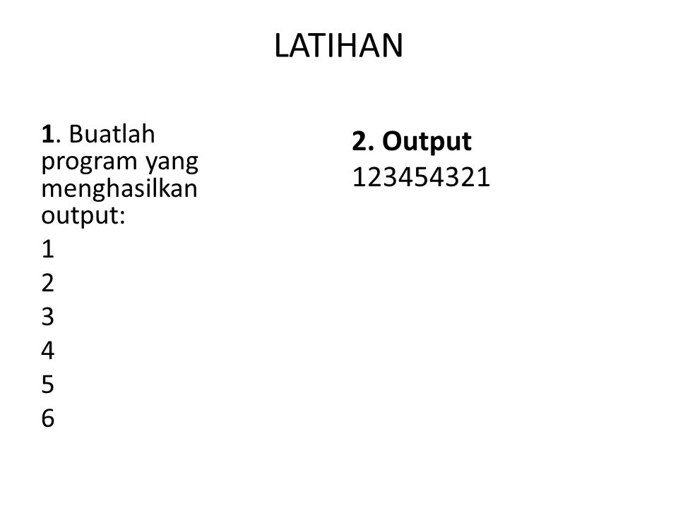 LATIHAN 1. Buatlah program yang menghasilkan output: 1 2 3 4 5 6 2. Output 123454321