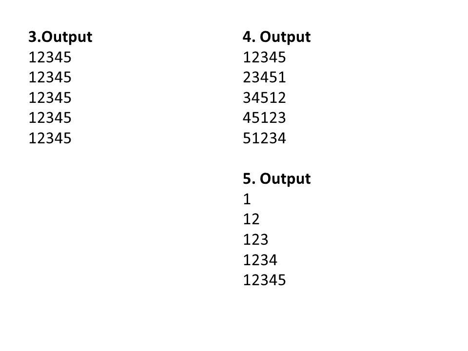 3.Output 12345 4. Output 12345 23451 34512 45123 51234 5. Output 1 12 123 1234 12345