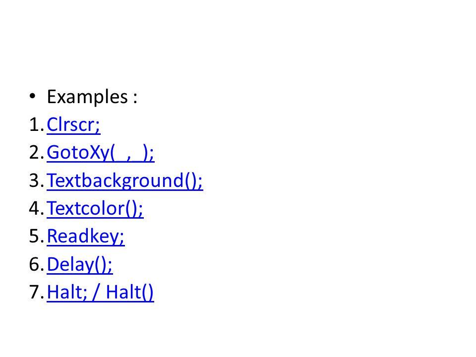 Examples : 1.Clrscr;Clrscr; 2.GotoXy(_,_);GotoXy(_,_); 3.Textbackground();Textbackground(); 4.Textcolor();Textcolor(); 5.Readkey;Readkey; 6.Delay();De