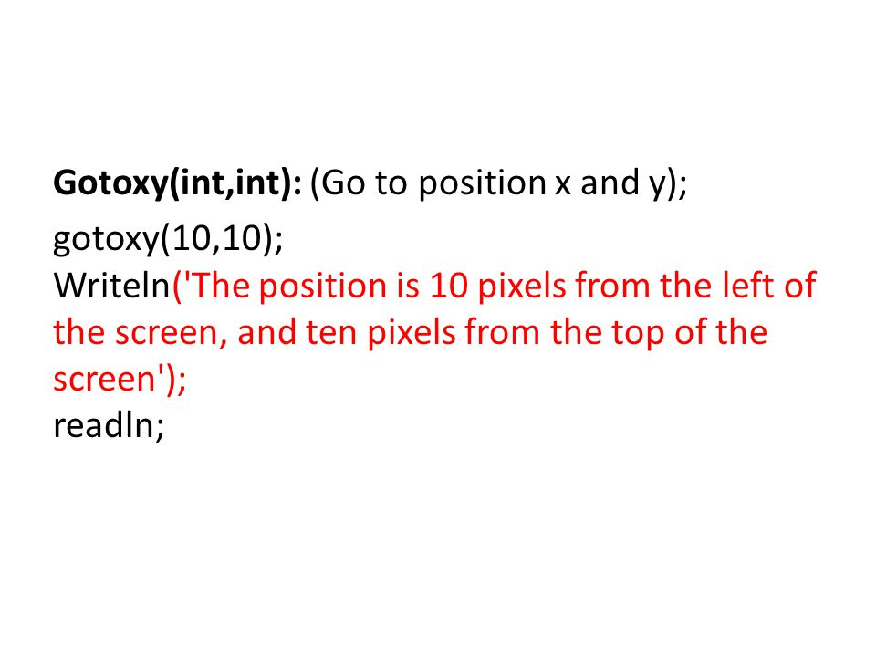 Gotoxy(int,int): (Go to position x and y); gotoxy(10,10); Writeln( The position is 10 pixels from the left of the screen, and ten pixels from the top of the screen ); readln;
