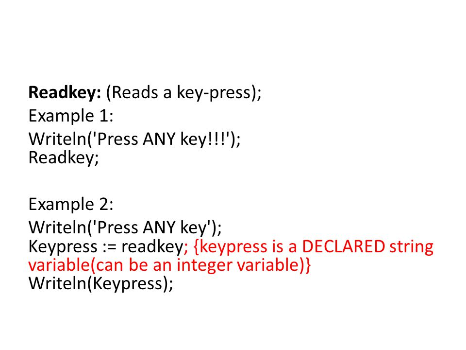 Readkey: (Reads a key-press); Example 1: Writeln('Press ANY key!!!'); Readkey; Example 2: Writeln('Press ANY key'); Keypress := readkey; {keypress is