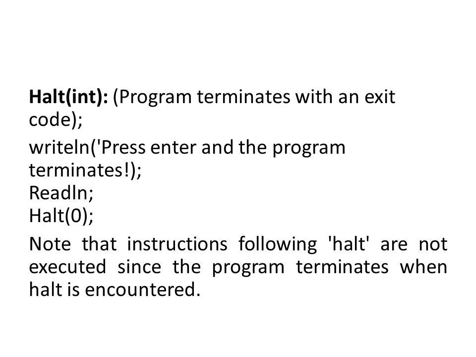 Halt(int): (Program terminates with an exit code); writeln('Press enter and the program terminates!); Readln; Halt(0); Note that instructions followin