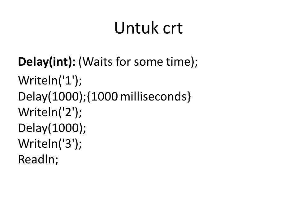Untuk crt Delay(int): (Waits for some time); Writeln('1'); Delay(1000);{1000 milliseconds} Writeln('2'); Delay(1000); Writeln('3'); Readln;