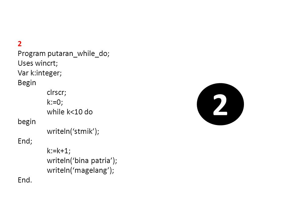 2 Program putaran_while_do; Uses wincrt; Var k:integer; Begin clrscr; k:=0; while k<10 do begin writeln('stmik'); End; k:=k+1; writeln('bina patria');