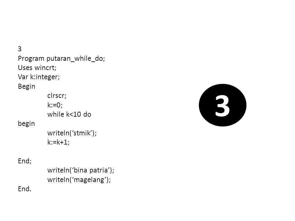 4 Program putaran_while_do; Uses wincrt; Var k:integer; Begin clrscr; k:=0; while k<10 do begin writeln('stmik'); k:=k+1; writeln('bina patria'); End; writeln('jumlah putarannya = ',k); writeln('magelang'); End.